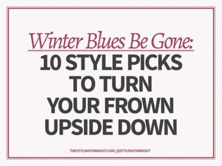 WINTER BLUES BE GONE: 10 STYLE PICKS TO TURN YOUR FROWN UPSIDE DOWN